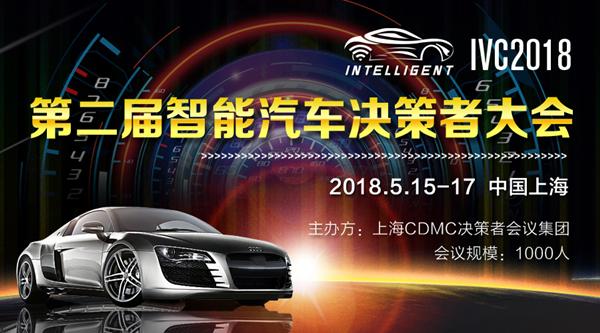 未来已来 蓄势待发,千人规模IVC2018第二届国际智能汽车决策者大会5月上海一起共话未来!