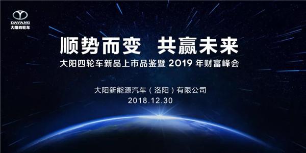 顺势而变,共赢未来--大阳四轮车新品上市品鉴暨2019年财富峰会隆重召开!